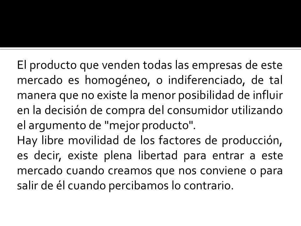 El producto que venden todas las empresas de este mercado es homogéneo, o indiferenciado, de tal manera que no existe la menor posibilidad de influir en la decisión de compra del consumidor utilizando el argumento de mejor producto .