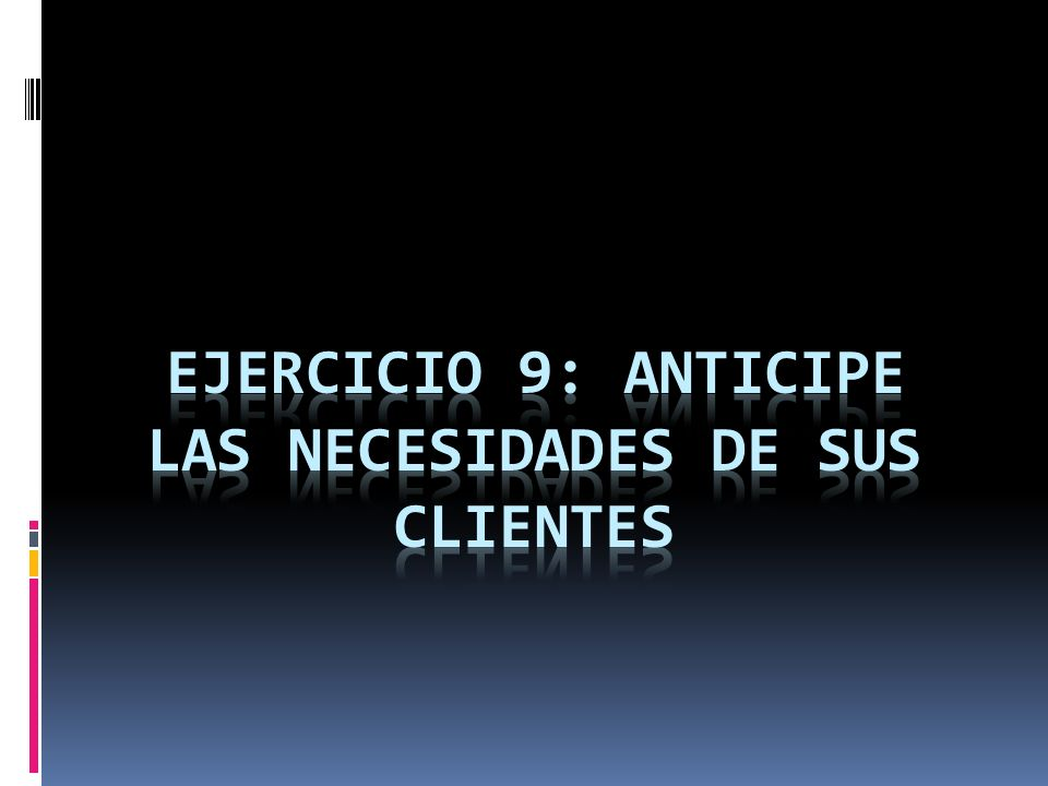 EJERCICIO 9: ANTICIPE LAS NECESIDADES DE SUS CLIENTES