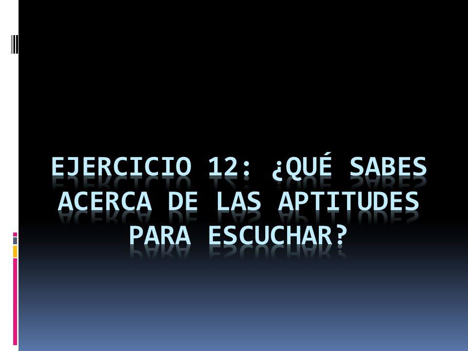 EJERCICIO 12: ¿Qué SABES ACERCA DE LAS APTITUDES PARA ESCUCHAR