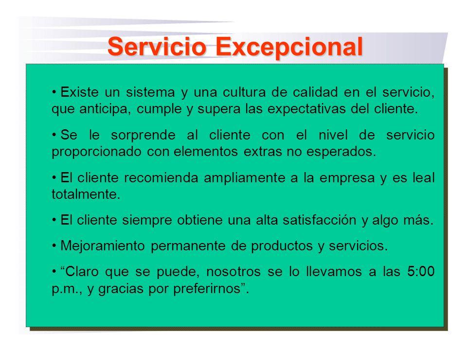 Servicio Excepcional Existe un sistema y una cultura de calidad en el servicio, que anticipa, cumple y supera las expectativas del cliente.