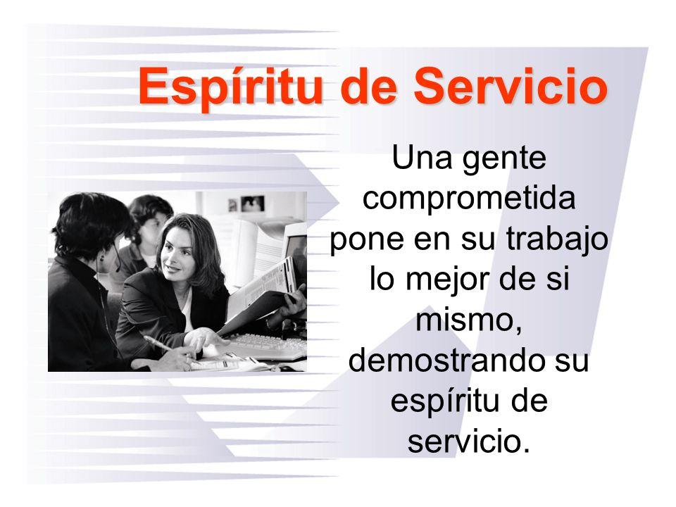 Espíritu de Servicio Una gente comprometida pone en su trabajo lo mejor de si mismo, demostrando su espíritu de servicio.