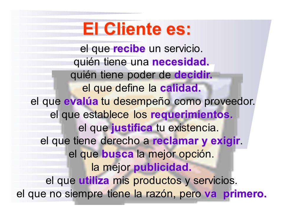 El Cliente es: el que recibe un servicio. quién tiene una necesidad.