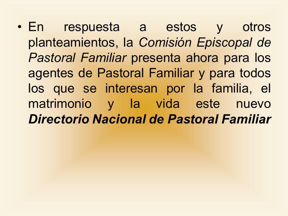 En respuesta a estos y otros planteamientos, la Comisión Episcopal de Pastoral Familiar presenta ahora para los agentes de Pastoral Familiar y para todos los que se interesan por la familia, el matrimonio y la vida este nuevo Directorio Nacional de Pastoral Familiar