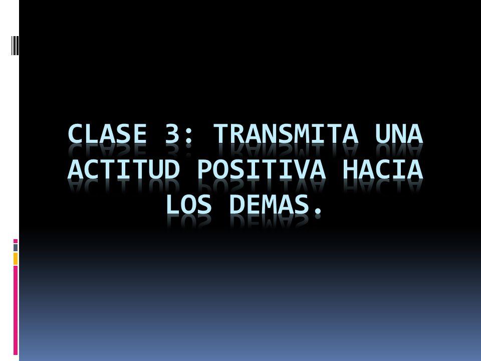 clase 3: TRANSMITA UNA ACTITUD POSITIVA HACIA LOS DEMAS.