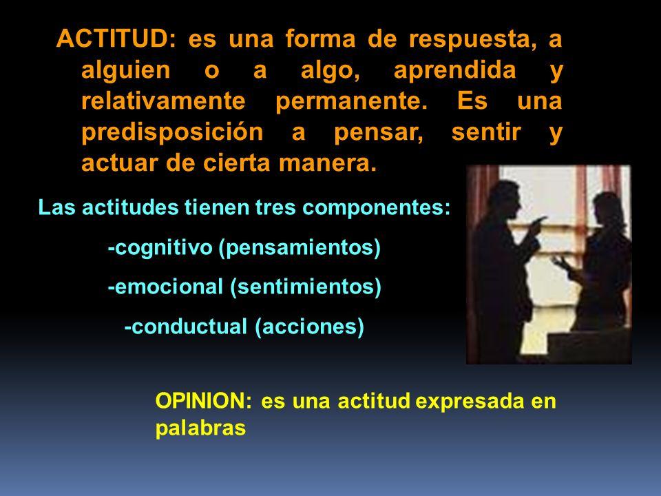 ACTITUD: es una forma de respuesta, a alguien o a algo, aprendida y relativamente permanente. Es una predisposición a pensar, sentir y actuar de cierta manera.
