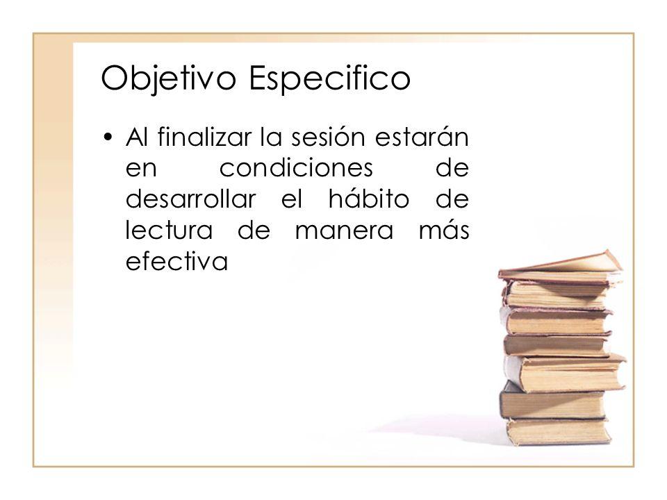 Objetivo EspecificoAl finalizar la sesión estarán en condiciones de desarrollar el hábito de lectura de manera más efectiva.