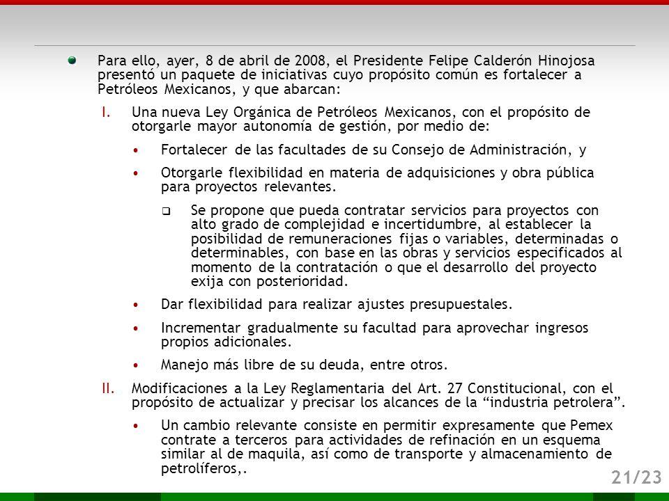 Para ello, ayer, 8 de abril de 2008, el Presidente Felipe Calderón Hinojosa presentó un paquete de iniciativas cuyo propósito común es fortalecer a Petróleos Mexicanos, y que abarcan: