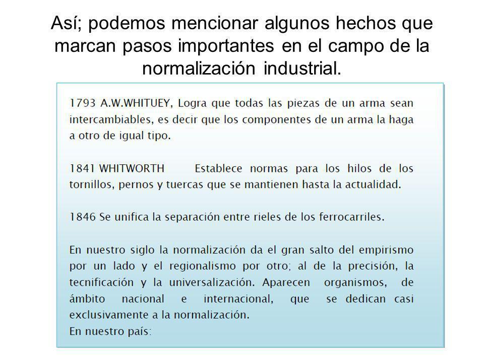 Así; podemos mencionar algunos hechos que marcan pasos importantes en el campo de la normalización industrial.