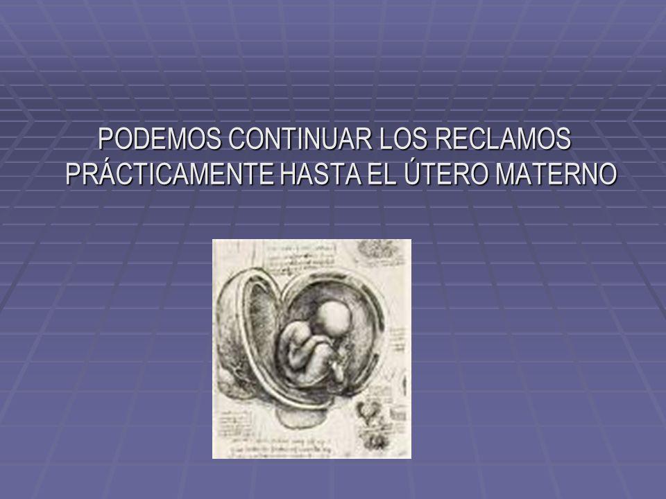 PODEMOS CONTINUAR LOS RECLAMOS PRÁCTICAMENTE HASTA EL ÚTERO MATERNO