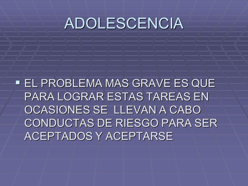 ADOLESCENCIA EL PROBLEMA MAS GRAVE ES QUE PARA LOGRAR ESTAS TAREAS EN OCASIONES SE LLEVAN A CABO CONDUCTAS DE RIESGO PARA SER ACEPTADOS Y ACEPTARSE.