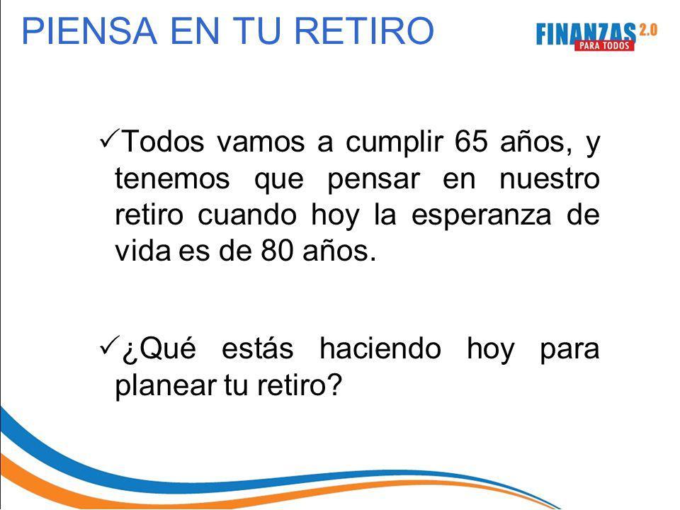PIENSA EN TU RETIRO Todos vamos a cumplir 65 años, y tenemos que pensar en nuestro retiro cuando hoy la esperanza de vida es de 80 años.