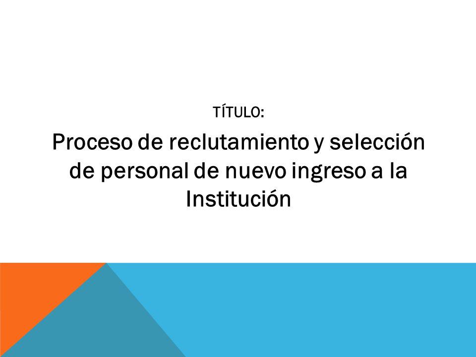 TÍTULO: Proceso de reclutamiento y selección de personal de nuevo ingreso a la Institución