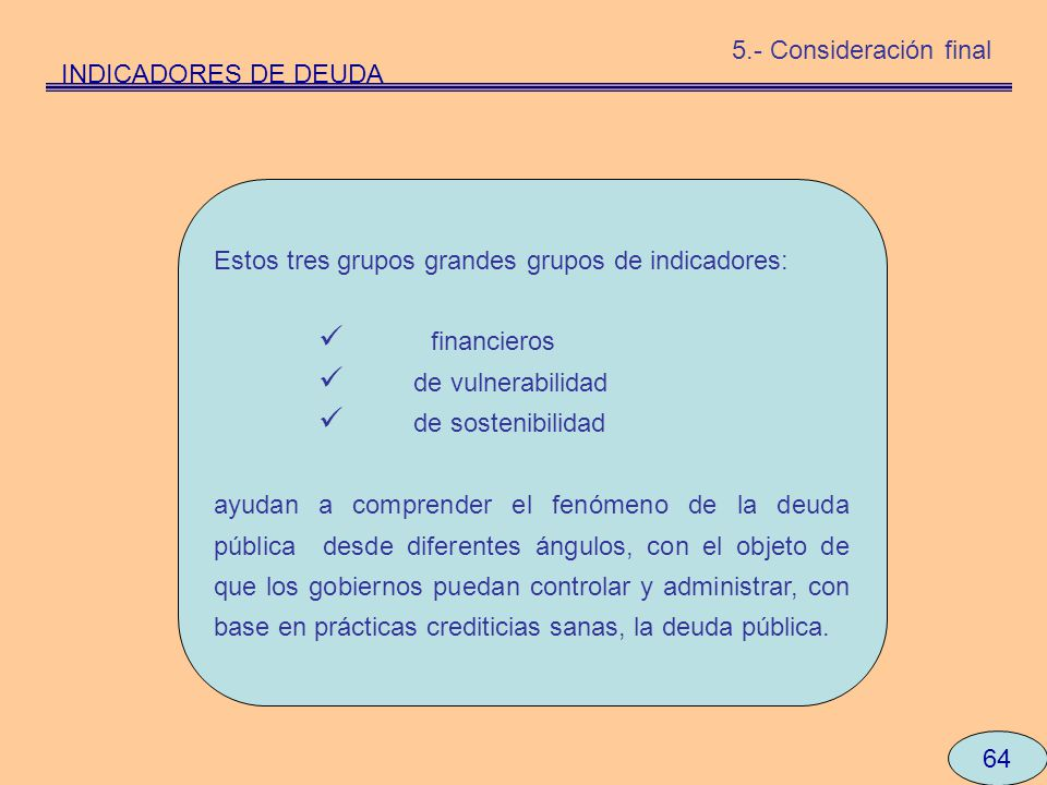 5.- Consideración final INDICADORES DE DEUDA. Estos tres grupos grandes grupos de indicadores: financieros.