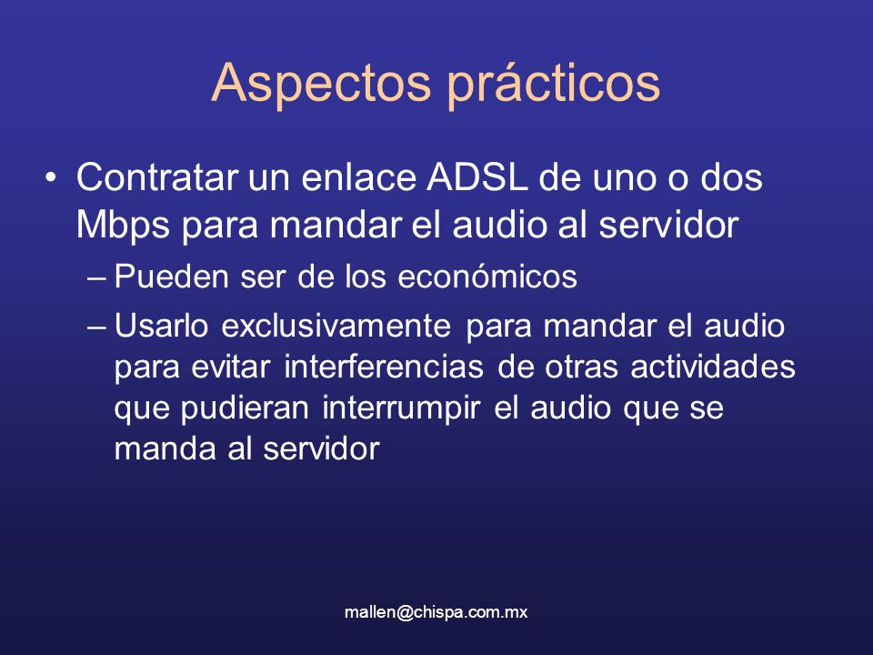 Aspectos prácticos Contratar un enlace ADSL de uno o dos Mbps para mandar el audio al servidor. Pueden ser de los económicos.