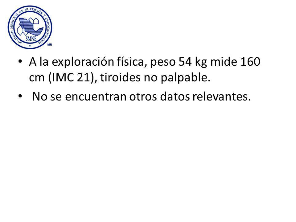 A la exploración física, peso 54 kg mide 160 cm (IMC 21), tiroides no palpable.