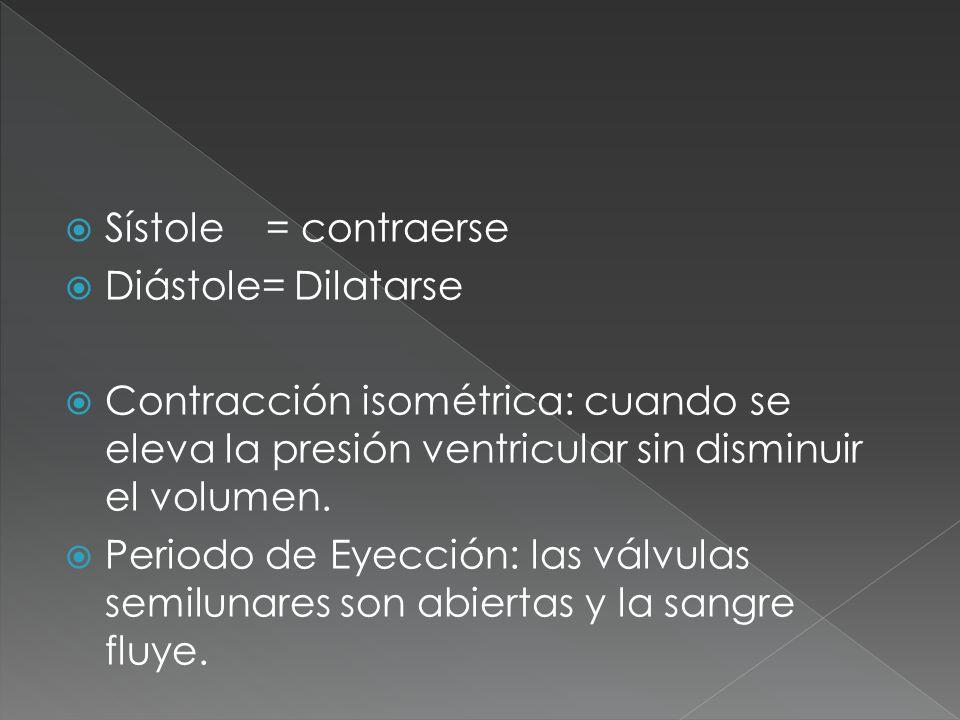 Sístole = contraerse Diástole= Dilatarse. Contracción isométrica: cuando se eleva la presión ventricular sin disminuir el volumen.