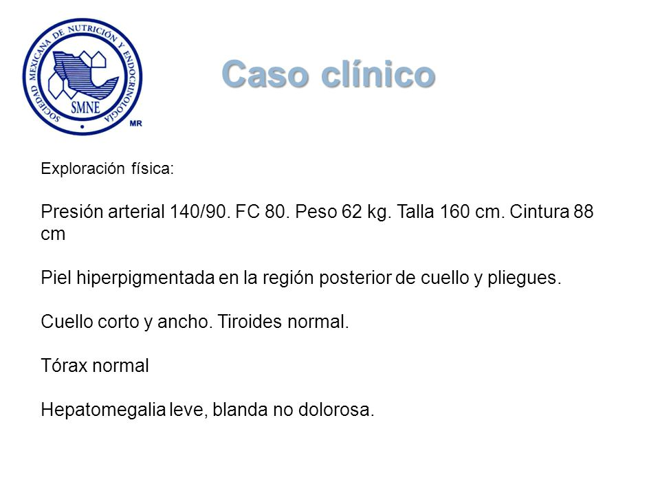 Caso clínico Exploración física: Presión arterial 140/90. FC 80. Peso 62 kg. Talla 160 cm. Cintura 88 cm.