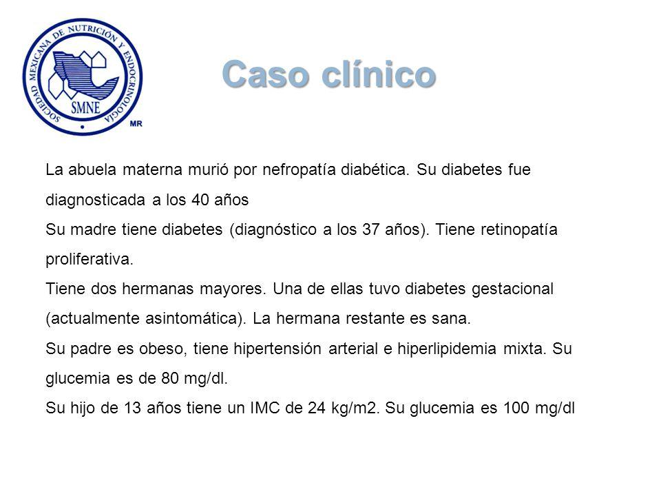 Caso clínico La abuela materna murió por nefropatía diabética. Su diabetes fue diagnosticada a los 40 años.