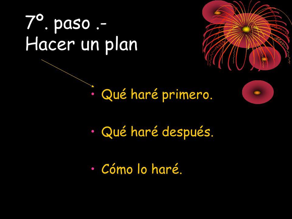 7º. paso .- Hacer un plan Qué haré primero. Qué haré después.