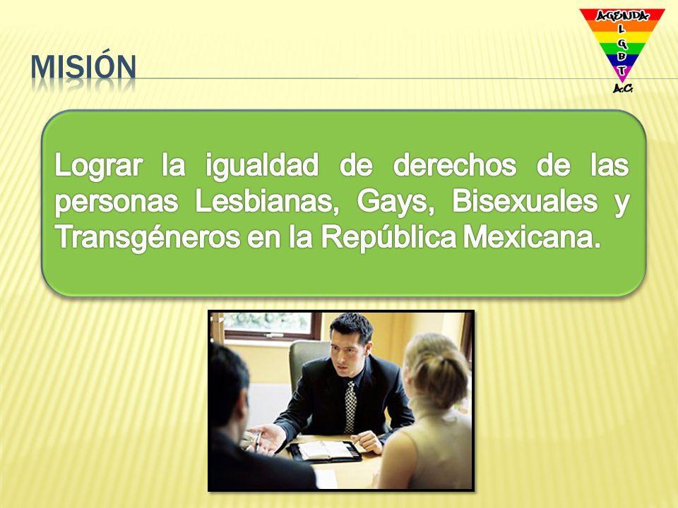 Misión Lograr la igualdad de derechos de las personas Lesbianas, Gays, Bisexuales y Transgéneros en la República Mexicana.