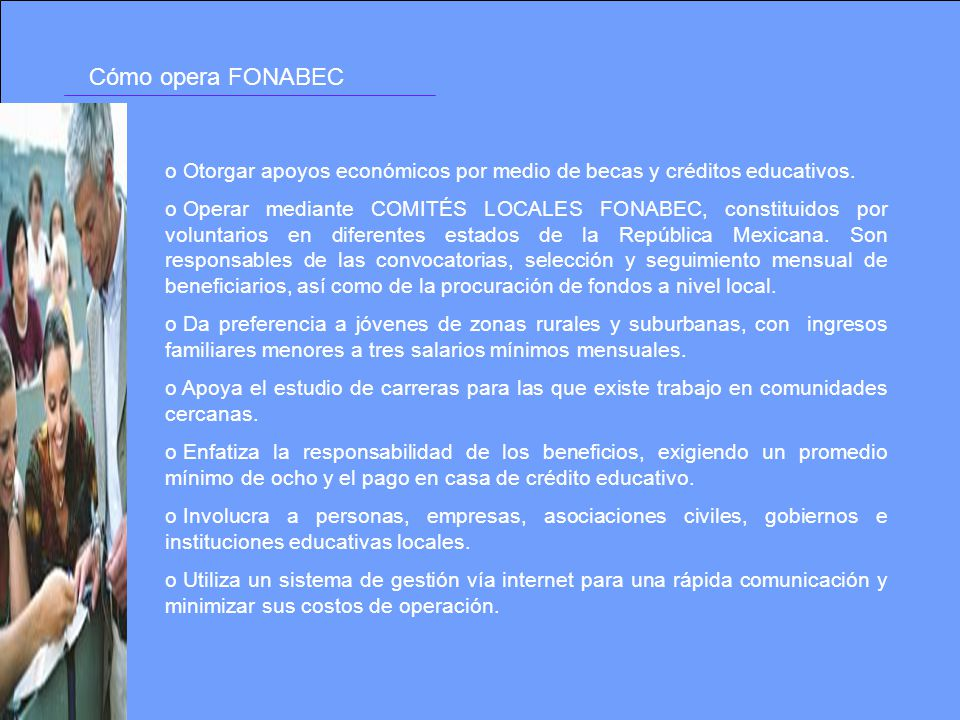 Cómo opera FONABEC Otorgar apoyos económicos por medio de becas y créditos educativos.