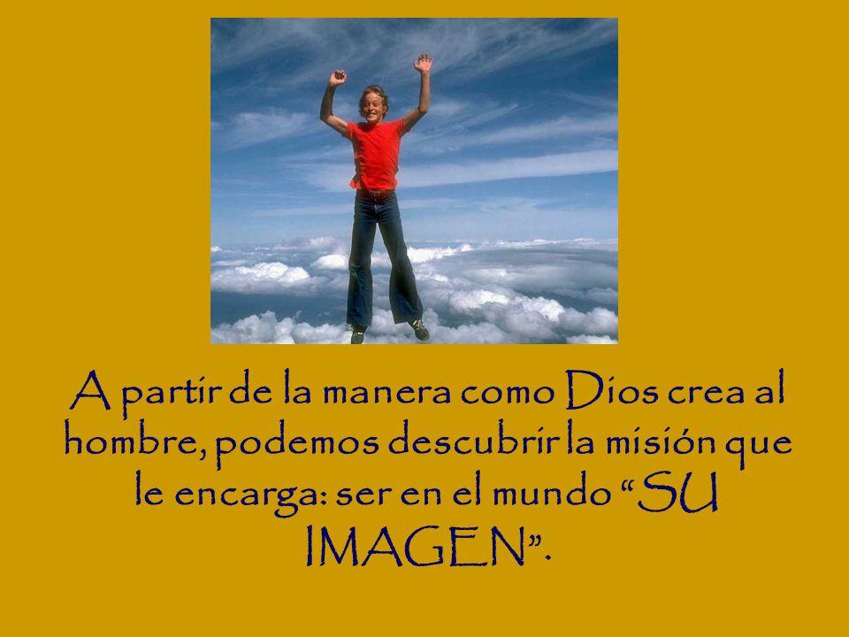 A partir de la manera como Dios crea al hombre, podemos descubrir la misión que le encarga: ser en el mundo SU IMAGEN .