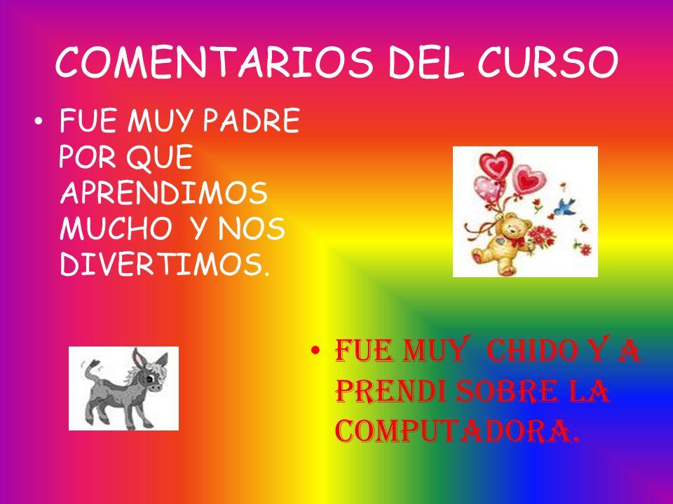 COMENTARIOS DEL CURSO FUE MUY CHIDO Y A PRENDI SOBRE LA COMPUTADORA.
