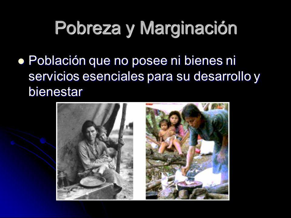 Pobreza y Marginación Población que no posee ni bienes ni servicios esenciales para su desarrollo y bienestar.