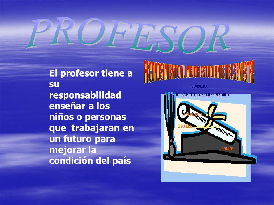 PROFESOR El profesor tiene a su responsabilidad enseñar a los niños o personas que trabajaran en un futuro para mejorar la condición del país.