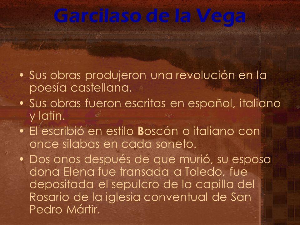 Garcilaso de la Vega Sus obras produjeron una revolución en la poesía castellana. Sus obras fueron escritas en español, italiano y latín.