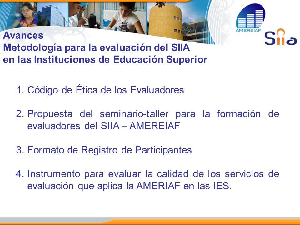 Avances Metodología para la evaluación del SIIA. en las Instituciones de Educación Superior. Código de Ética de los Evaluadores.