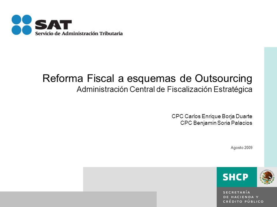 Reforma Fiscal a esquemas de Outsourcing Administración Central de Fiscalización Estratégica CPC Carlos Enrique Borja Duarte CPC Benjamin Soria Palacios Agosto 2009