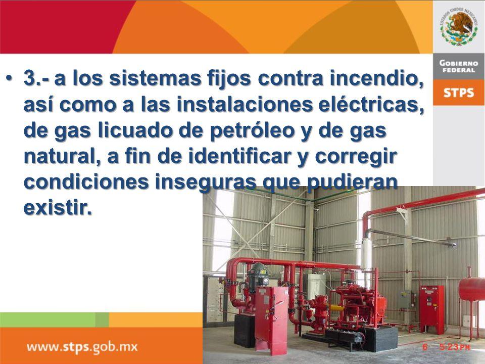 3.- a los sistemas fijos contra incendio, así como a las instalaciones eléctricas, de gas licuado de petróleo y de gas natural, a fin de identificar y corregir condiciones inseguras que pudieran existir.