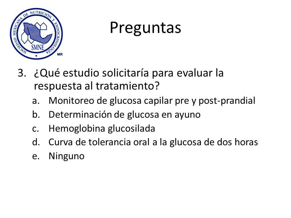 Preguntas ¿Qué estudio solicitaría para evaluar la respuesta al tratamiento Monitoreo de glucosa capilar pre y post-prandial.