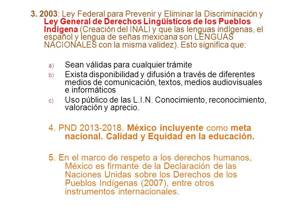 3. 2003: Ley Federal para Prevenir y Eliminar la Discriminación y Ley General de Derechos Lingüísticos de los Pueblos Indígena (Creación del INALI y que las lenguas indígenas, el español y lengua de señas mexicana son LENGUAS NACIONALES con la misma validez). Esto significa que: