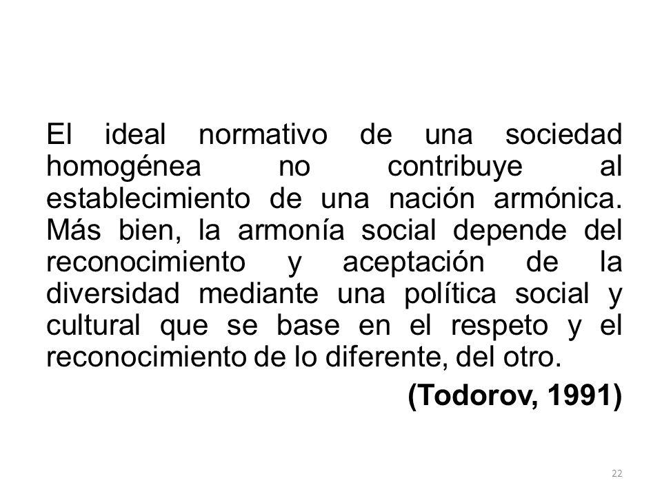 El ideal normativo de una sociedad homogénea no contribuye al establecimiento de una nación armónica. Más bien, la armonía social depende del reconocimiento y aceptación de la diversidad mediante una política social y cultural que se base en el respeto y el reconocimiento de lo diferente, del otro.