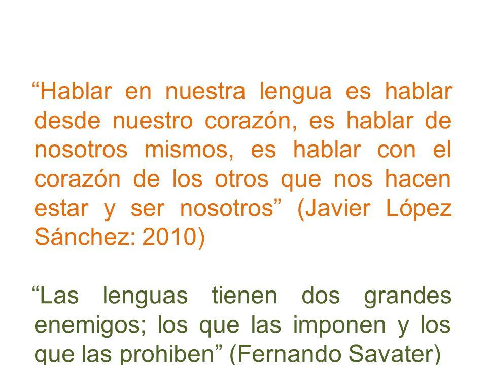 Hablar en nuestra lengua es hablar desde nuestro corazón, es hablar de nosotros mismos, es hablar con el corazón de los otros que nos hacen estar y ser nosotros (Javier López Sánchez: 2010)