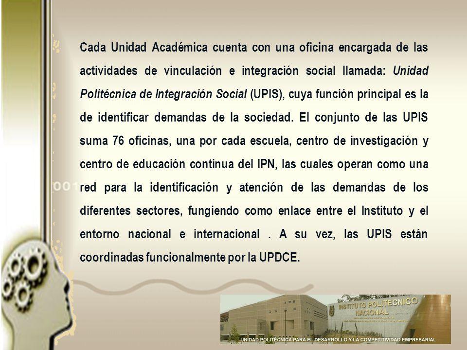Cada Unidad Académica cuenta con una oficina encargada de las actividades de vinculación e integración social llamada: Unidad Politécnica de Integración Social (UPIS), cuya función principal es la de identificar demandas de la sociedad.