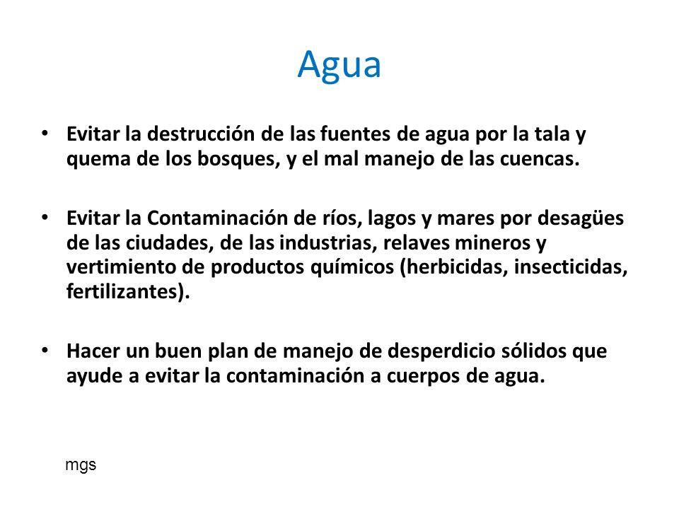 Agua Evitar la destrucción de las fuentes de agua por la tala y quema de los bosques, y el mal manejo de las cuencas.