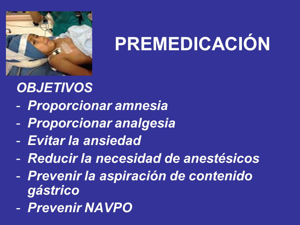 PREMEDICACIÓN OBJETIVOS Proporcionar amnesia Proporcionar analgesia