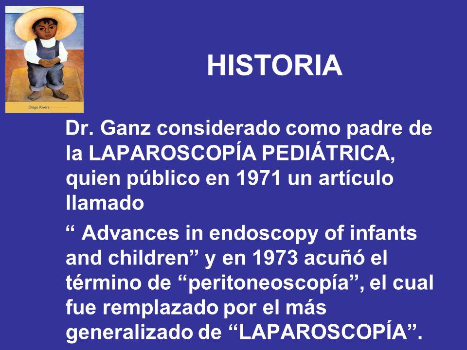 HISTORIA Dr. Ganz considerado como padre de la LAPAROSCOPÍA PEDIÁTRICA, quien público en 1971 un artículo llamado.