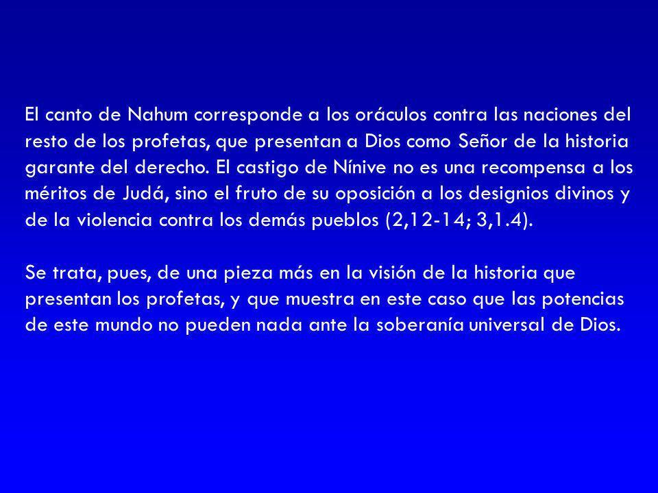 El canto de Nahum corresponde a los oráculos contra las naciones del resto de los profetas, que presentan a Dios como Señor de la historia garante del derecho. El castigo de Nínive no es una recompensa a los méritos de Judá, sino el fruto de su oposición a los designios divinos y de la violencia contra los demás pueblos (2,12-14; 3,1.4).