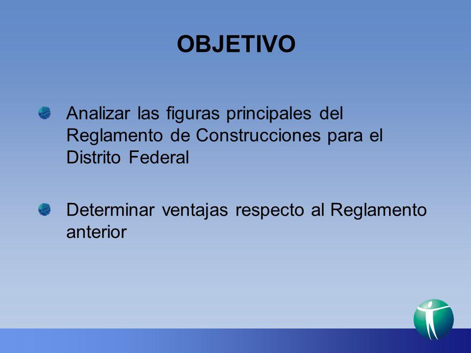 OBJETIVO Analizar las figuras principales del Reglamento de Construcciones para el Distrito Federal.