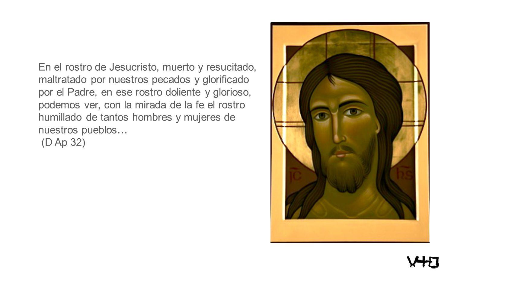 En el rostro de Jesucristo, muerto y resucitado, maltratado por nuestros pecados y glorificado por el Padre, en ese rostro doliente y glorioso, podemos ver, con la mirada de la fe el rostro humillado de tantos hombres y mujeres de nuestros pueblos…