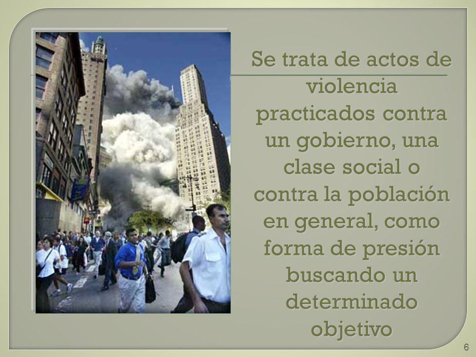 Se trata de actos de violencia practicados contra un gobierno, una clase social o contra la población en general, como forma de presión buscando un determinado objetivo