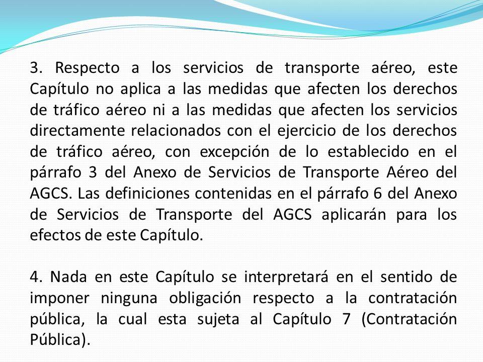 3. Respecto a los servicios de transporte aéreo, este Capítulo no aplica a las medidas que afecten los derechos de tráfico aéreo ni a las medidas que afecten los servicios directamente relacionados con el ejercicio de los derechos de tráfico aéreo, con excepción de lo establecido en el párrafo 3 del Anexo de Servicios de Transporte Aéreo del AGCS. Las definiciones contenidas en el párrafo 6 del Anexo de Servicios de Transporte del AGCS aplicarán para los efectos de este Capítulo.