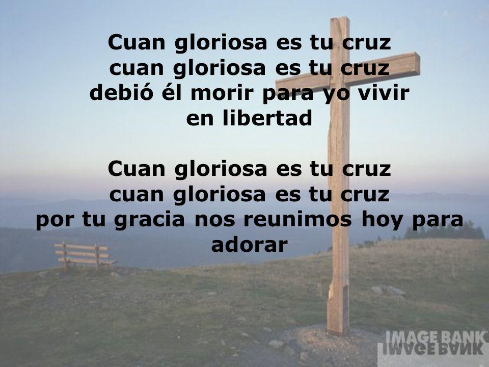 Cuan Gloriosa (2) Cuan gloriosa es tu cruz cuan gloriosa es tu cruz