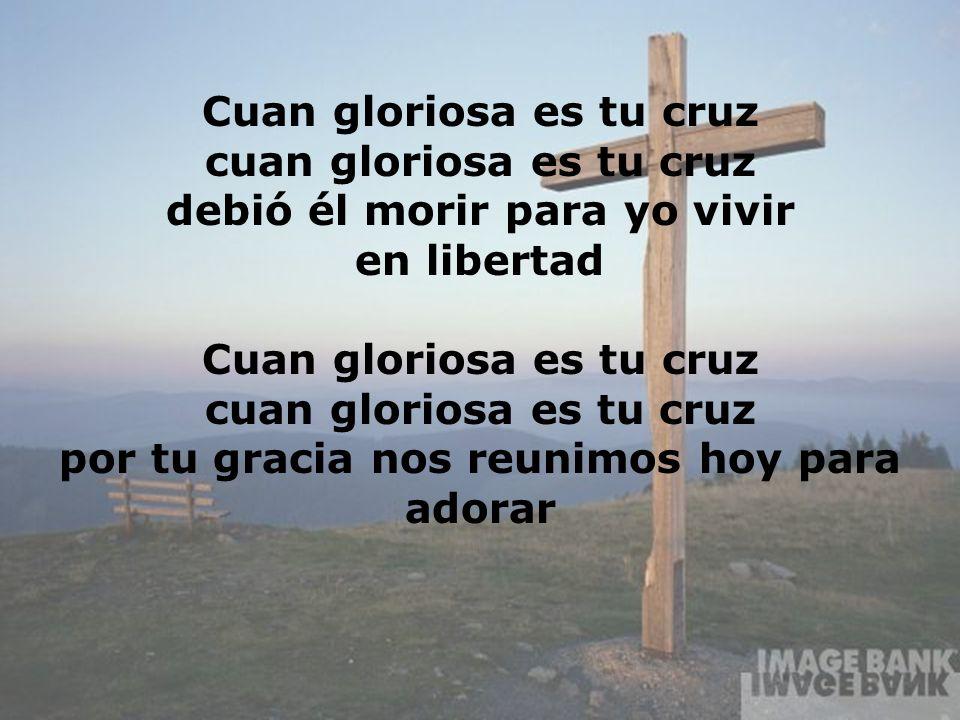 Cuan Gloriosa (4) Cuan gloriosa es tu cruz cuan gloriosa es tu cruz