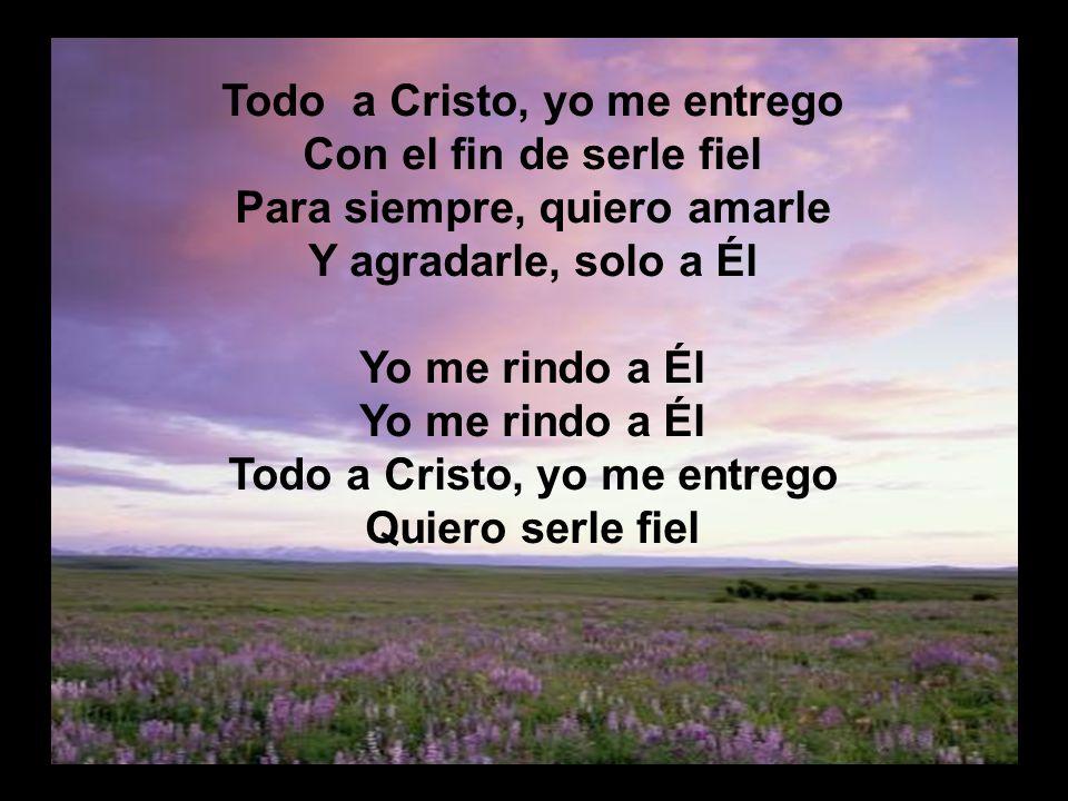 Todo a Cristo, yo me entrego Con el fin de serle fiel