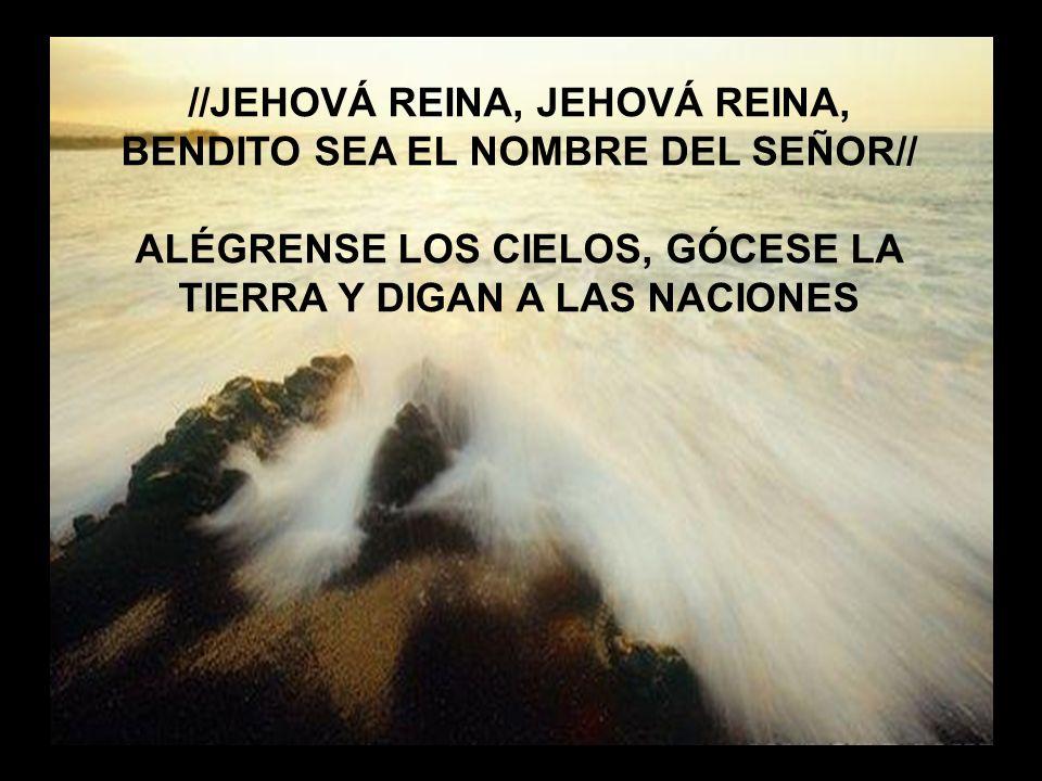 //JEHOVÁ REINA, JEHOVÁ REINA, BENDITO SEA EL NOMBRE DEL SEÑOR//